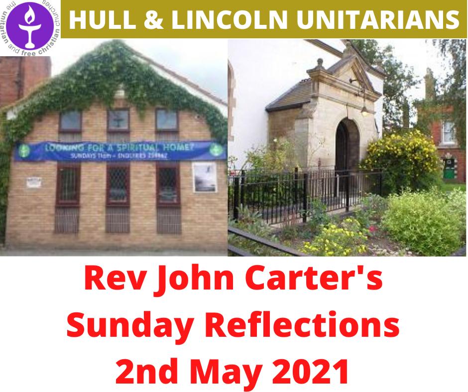 Rev John Carter (Hull Unitarians) Sunday Reflections – 2 May 2021
