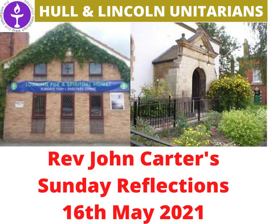 Rev John Carter (Hull Unitarians) Sunday Reflections – 16 May 2021