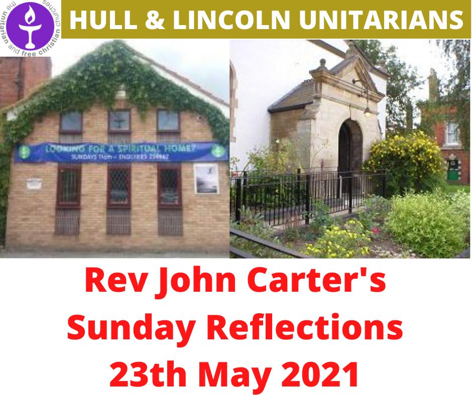 Rev John Carter (Hull Unitarians) Sunday Reflections – 23 May 2021